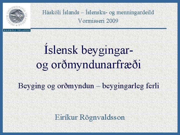 Háskóli Íslands – Íslensku- og menningardeild Vormisseri 2009 Íslensk beygingarog orðmyndunarfræði Beyging og orðmyndun