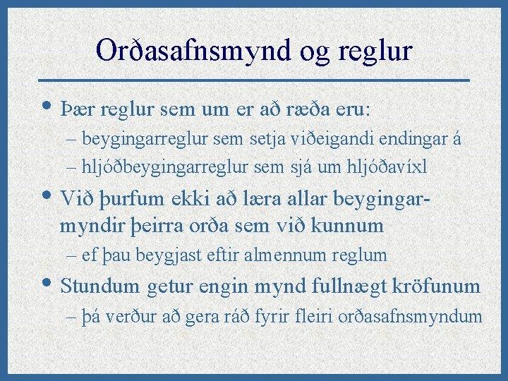 Orðasafnsmynd og reglur • Þær reglur sem um er að ræða eru: – beygingarreglur
