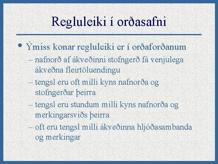 Regluleiki í orðasafni • Ýmiss konar regluleiki er í orðaforðanum – nafnorð af ákveðinni