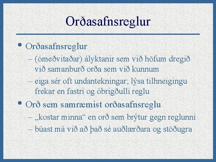 Orðasafnsreglur • Orðasafnsreglur – (ómeðvitaðar) ályktanir sem við höfum dregið við samanburð orða sem