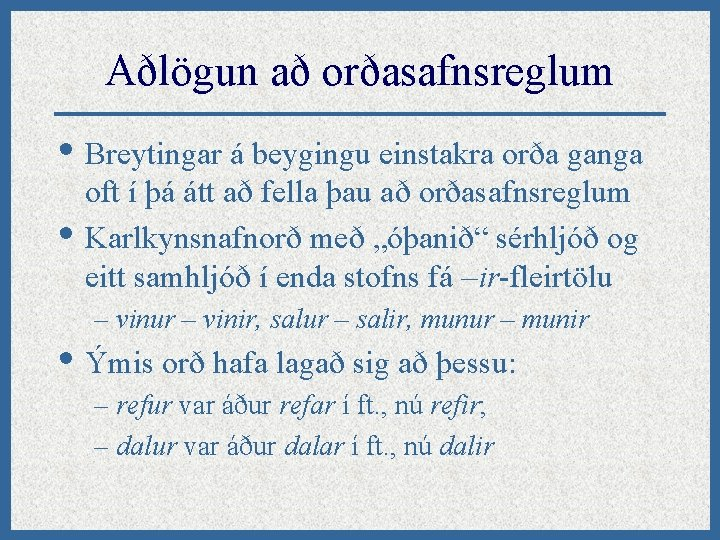 Aðlögun að orðasafnsreglum • Breytingar á beygingu einstakra orða ganga • oft í þá