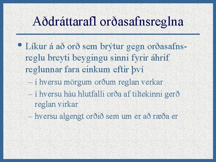 Aðdráttarafl orðasafnsreglna • Líkur á að orð sem brýtur gegn orðasafnsreglu breyti beygingu sinni