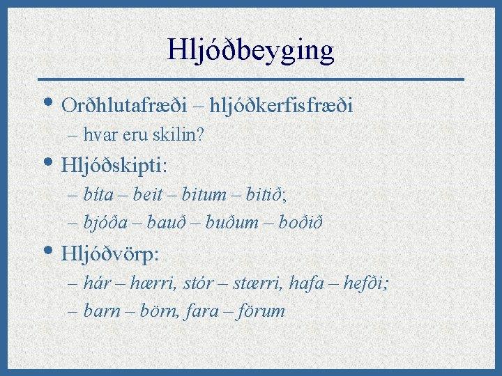 Hljóðbeyging • Orðhlutafræði – hljóðkerfisfræði – hvar eru skilin? • Hljóðskipti: – bíta –