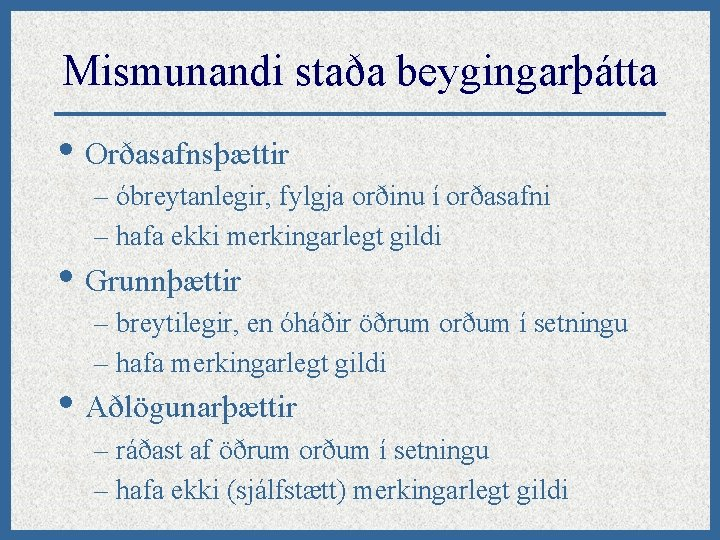 Mismunandi staða beygingarþátta • Orðasafnsþættir – óbreytanlegir, fylgja orðinu í orðasafni – hafa ekki