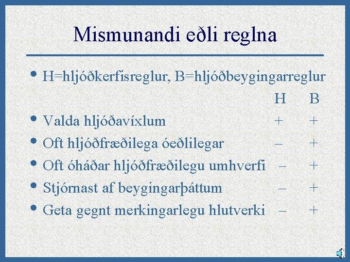 Mismunandi eðli reglna • H=hljóðkerfisreglur, B=hljóðbeygingarreglur • • • H Valda hljóðavíxlum + Oft