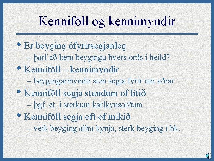 Kenniföll og kennimyndir • Er beyging ófyrirsegjanleg – þarf að læra beygingu hvers orðs