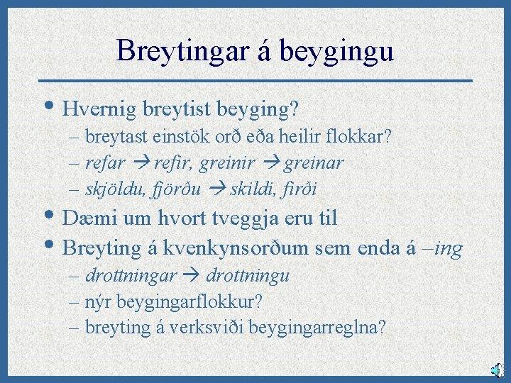 Breytingar á beygingu • Hvernig breytist beyging? – breytast einstök orð eða heilir flokkar?