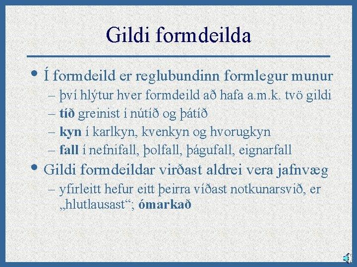 Gildi formdeilda • Í formdeild er reglubundinn formlegur munur – því hlýtur hver formdeild