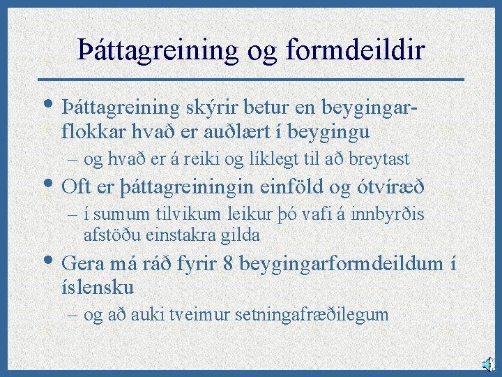 Þáttagreining og formdeildir • Þáttagreining skýrir betur en beygingarflokkar hvað er auðlært í beygingu