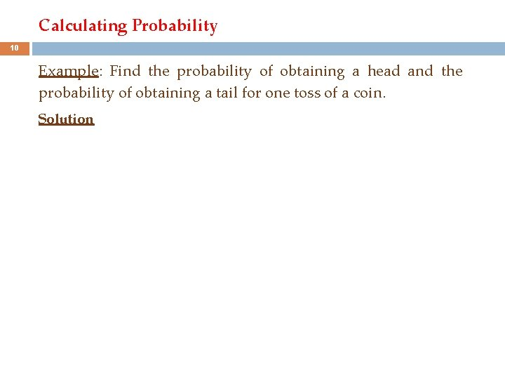 Calculating Probability 10 Example: Find the probability of obtaining a head and the probability