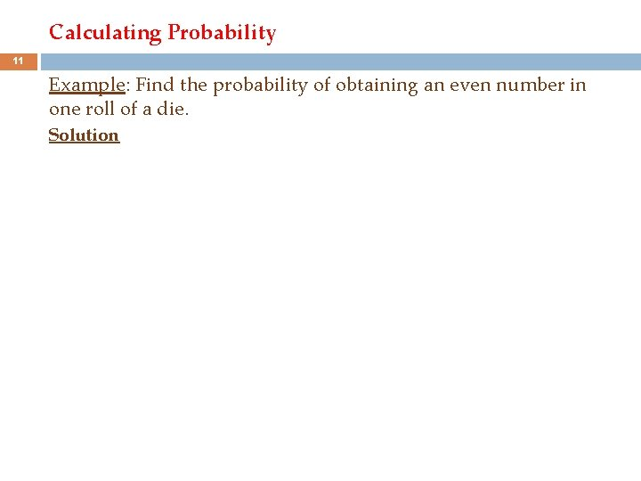 Calculating Probability 11 Example: Find the probability of obtaining an even number in one