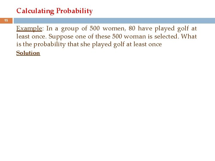 Calculating Probability 15 Example: In a group of 500 women, 80 have played golf