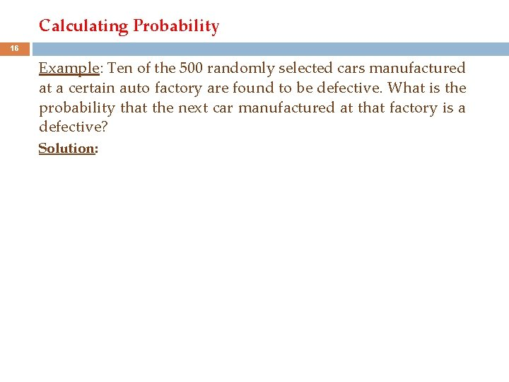 Calculating Probability 16 Example: Ten of the 500 randomly selected cars manufactured at a