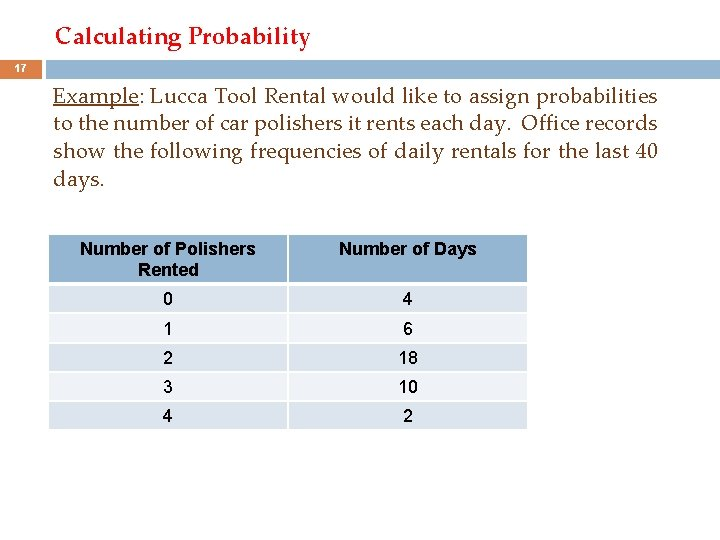 Calculating Probability 17 Example: Lucca Tool Rental would like to assign probabilities to the