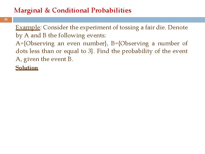 Marginal & Conditional Probabilities 31 Example: Consider the experiment of tossing a fair die.