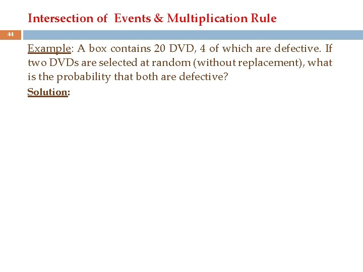 Intersection of Events & Multiplication Rule 44 Example: A box contains 20 DVD, 4