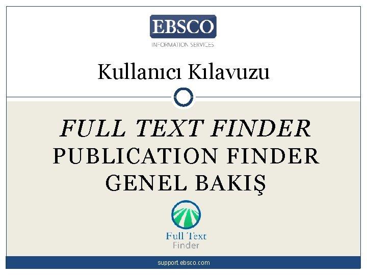Kullanıcı Kılavuzu FULL TEXT FINDER PUBLICATION FINDER GENEL BAKIŞ support. ebsco. com