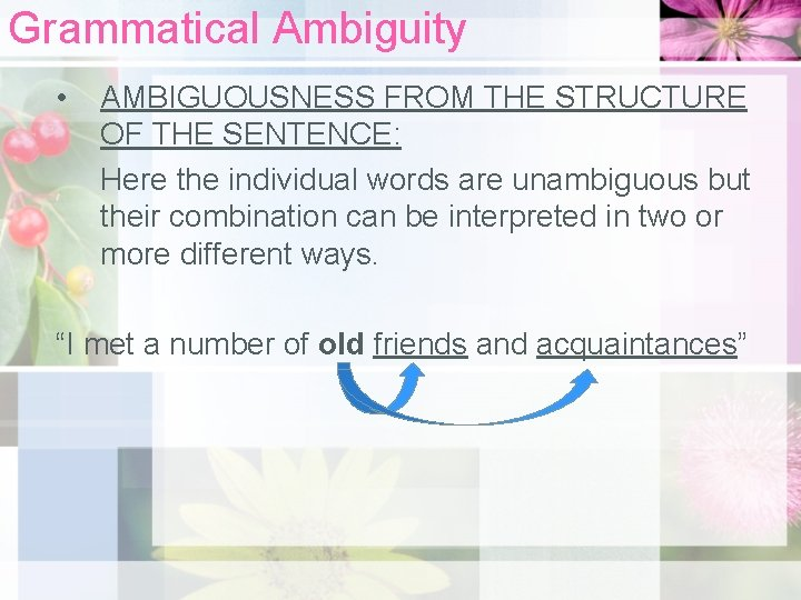 Grammatical Ambiguity • AMBIGUOUSNESS FROM THE STRUCTURE OF THE SENTENCE: Here the individual words