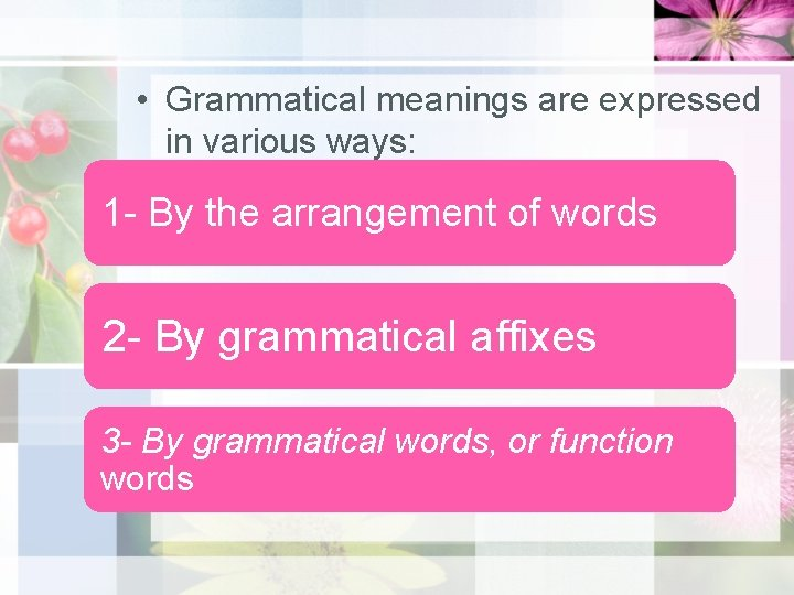 • Grammatical meanings are expressed in various ways: 1 - By the arrangement