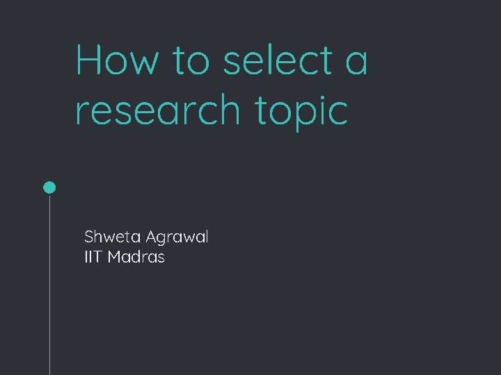 How to select a research topic Shweta Agrawal IIT Madras