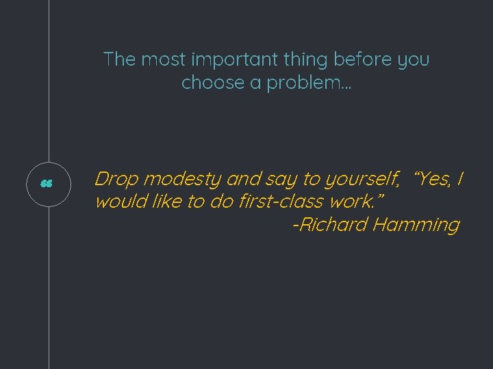 """The most important thing before you choose a problem… """" Drop modesty and say"""