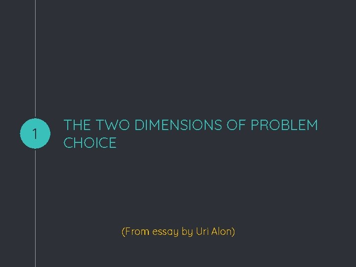 1 THE TWO DIMENSIONS OF PROBLEM CHOICE (From essay by Uri Alon)