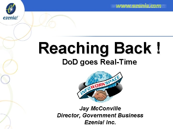Reaching Back ! Do. D goes Real-Time Jay Mc. Conville Director, Government Business Ezenia!