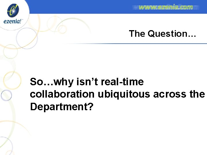 The Question… So…why isn't real-time collaboration ubiquitous across the Department?