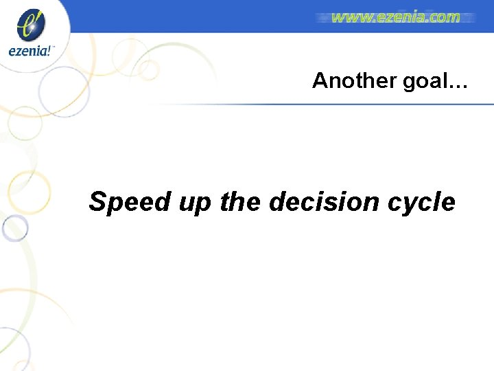 Another goal… Speed up the decision cycle