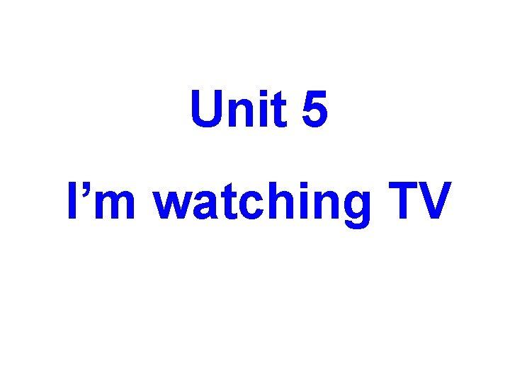 Unit 5 I'm watching TV