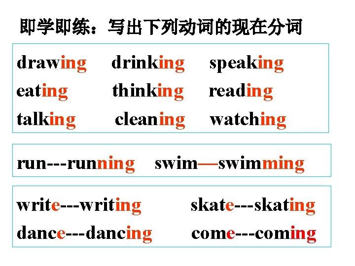 即学即练:写出下列动词的现在分词 drawing eating talking drinking thinking cleaning run---running write---writing dance---dancing speaking reading watching swim—swimming