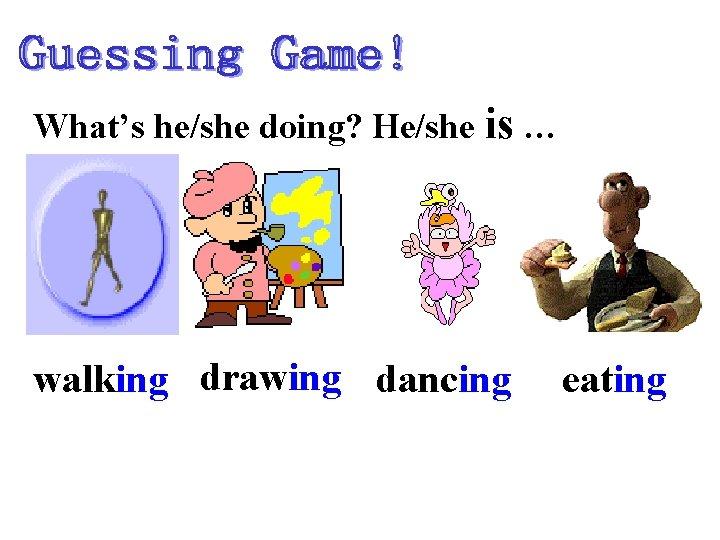 What's he/she doing? He/she is … walking drawing dancing eating