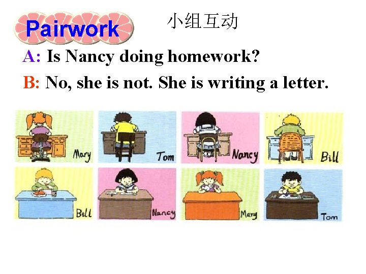 Pairwork 小组互动 A: Is Nancy doing homework? B: No, she is not. She is