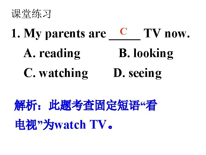 课堂练习 C 1. My parents are _____ TV now. A. reading C. watching B.