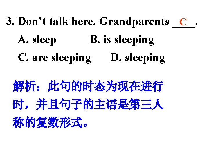 3. Don't talk here. Grandparents ____. C A. sleep B. is sleeping C. are