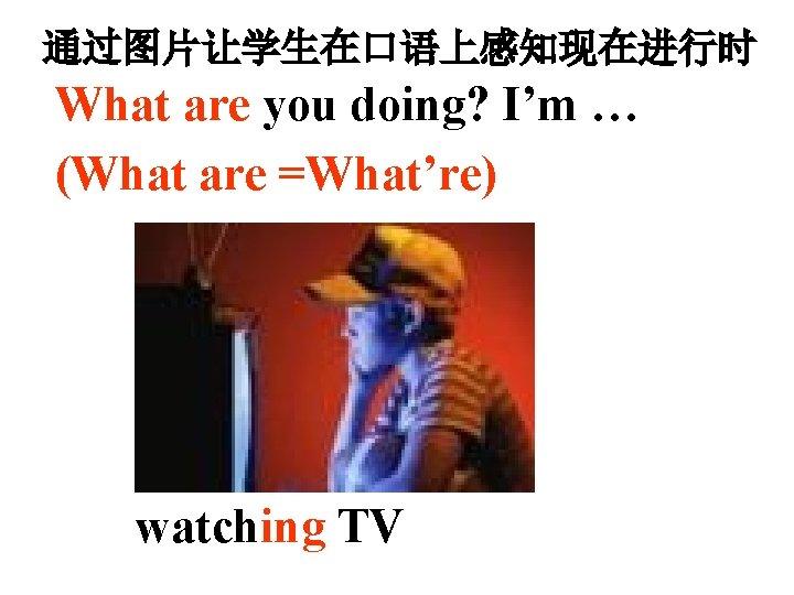 通过图片让学生在口语上感知现在进行时 What are you doing? I'm … (What are =What're) watching TV