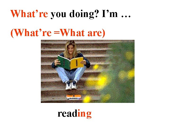 What're you doing? I'm … (What're =What are) reading