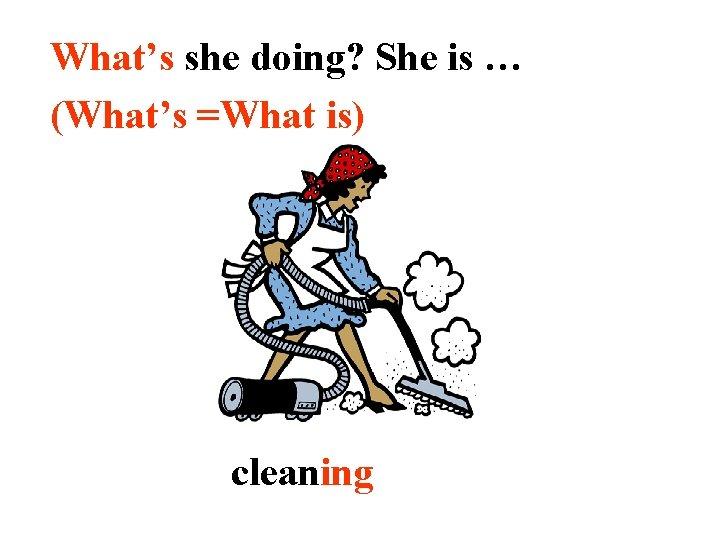 What's she doing? She is … (What's =What is) cleaning