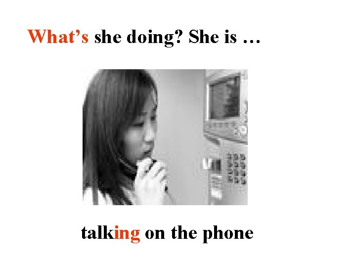 What's she doing? She is … talking on the phone