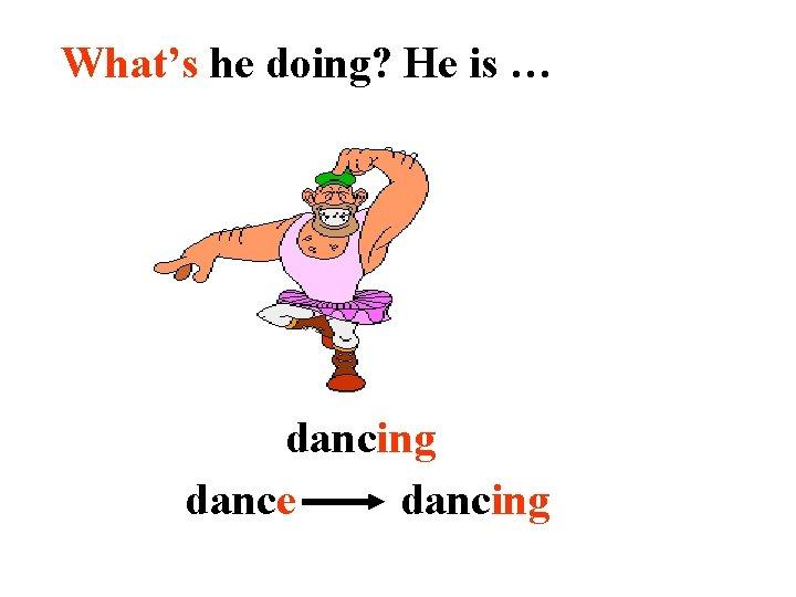 What's he doing? He is … dancing dance dancing