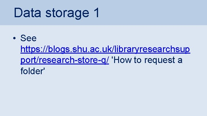Data storage 1 • See https: //blogs. shu. ac. uk/libraryresearchsup port/research-store-q/ 'How to request