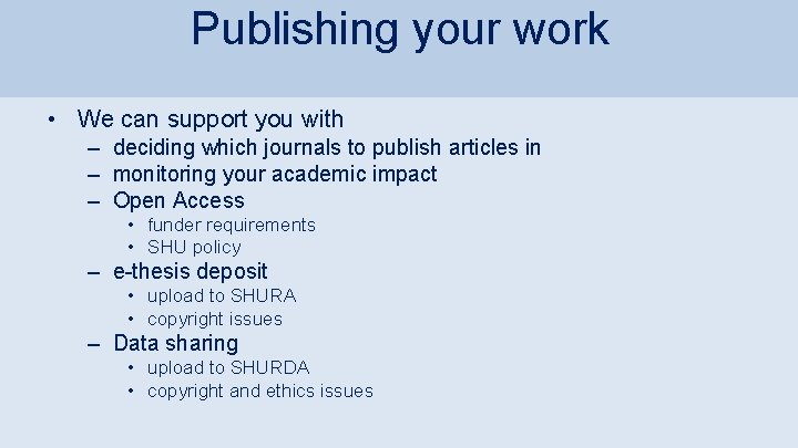 Publishing your work • We can support you with – deciding which journals to