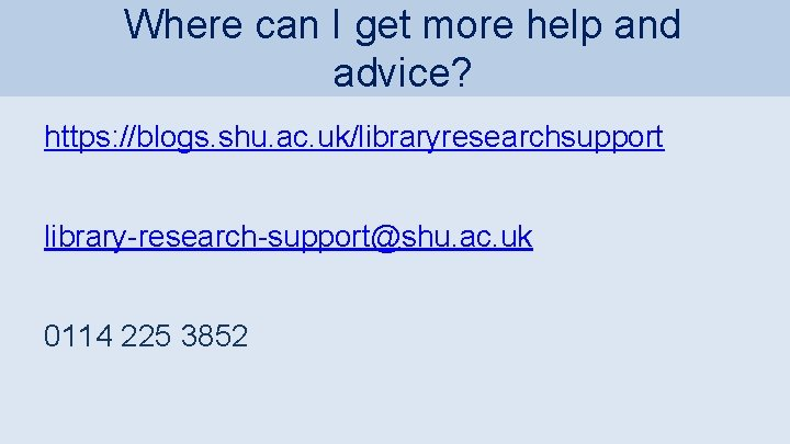 Where can I get more help and advice? https: //blogs. shu. ac. uk/libraryresearchsupport library-research-support@shu.