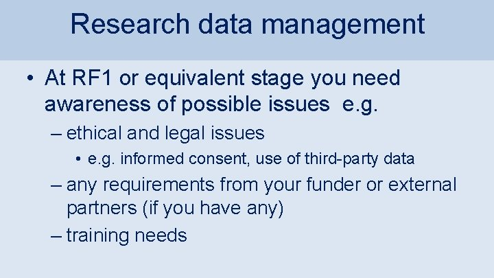 Research data management • At RF 1 or equivalent stage you need awareness of