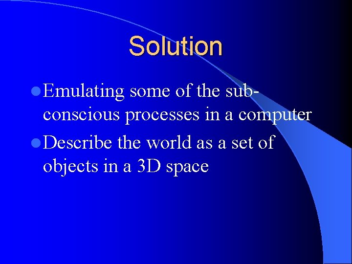 Solution l Emulating some of the subconscious processes in a computer l Describe the