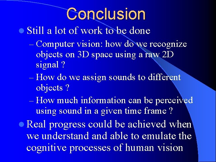 Conclusion l Still a lot of work to be done – Computer vision: how