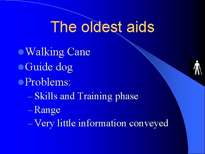 The oldest aids l Walking Cane l Guide dog l Problems: – Skills and