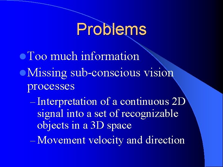 Problems l Too much information l Missing sub-conscious vision processes – Interpretation of a