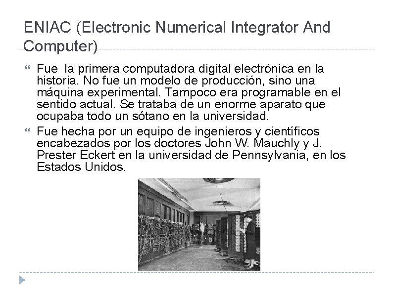 ENIAC (Electronic Numerical Integrator And Computer) Fue la primera computadora digital electrónica en la
