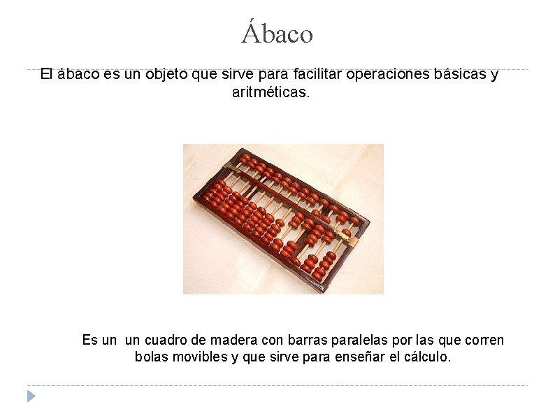Ábaco El ábaco es un objeto que sirve para facilitar operaciones básicas y aritméticas.
